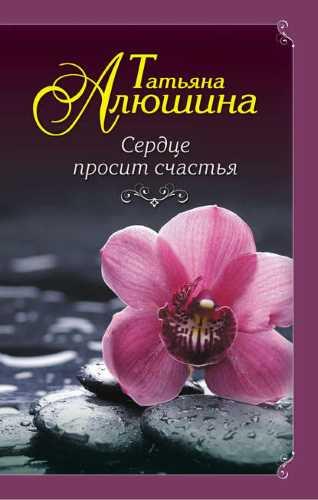 Татьяна Алюшина. Сердце просит счастья