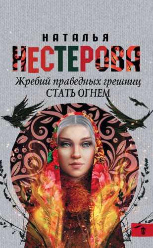 Наталья Нестерова. Жребий праведных грешниц. Стать огнем