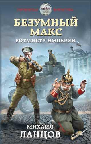 Михаил Ланцов. Безумный Макс 2. Ротмистр Империи